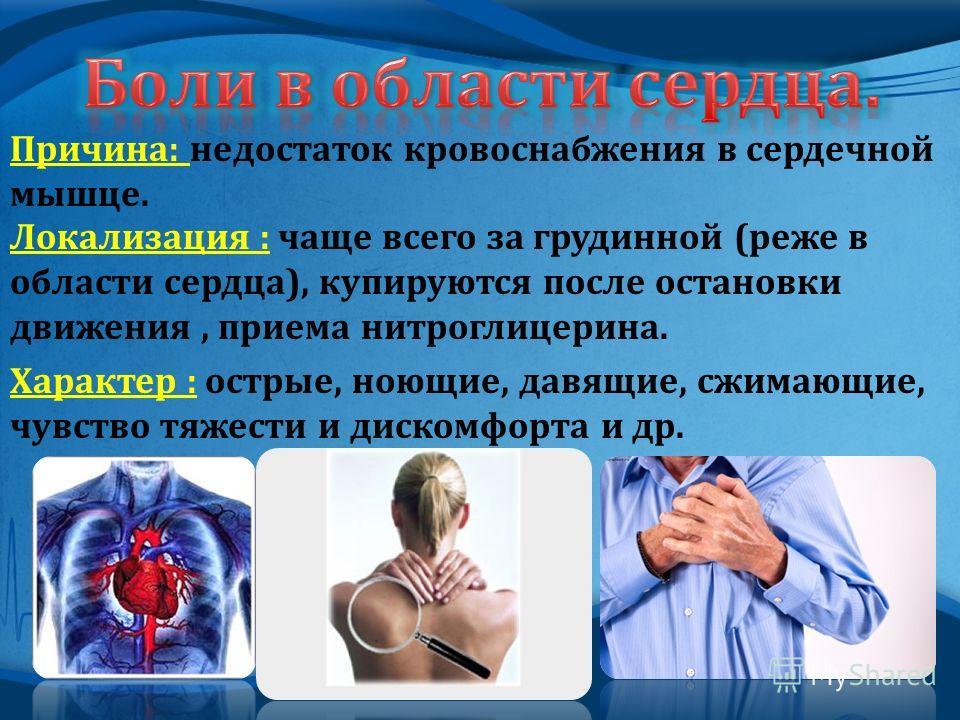 Причина : недостаток кровоснабжения в сердечной мышце. Локализация : чаще всего за грудинной ( реже в области сердца ), купируются после остановки движения, приема нитроглицерина. Характер : острые, ноющие, давящие, сжимающие, чувство тяжести и диско