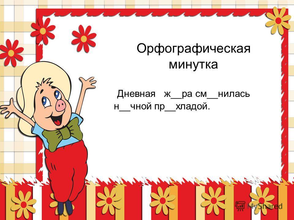 Орфографическая минутка Дневная ж__ра см__нилась н__чной пр__хладой.