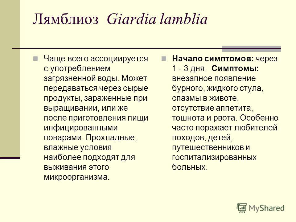 Лямблиоз Giardia lamblia Чаще всего ассоциируется с употреблением загрязненной воды. Может передаваться через сырые продукты, зараженные при выращивании, или же после приготовления пищи инфицированными поварами. Прохладные, влажные условия наиболее п