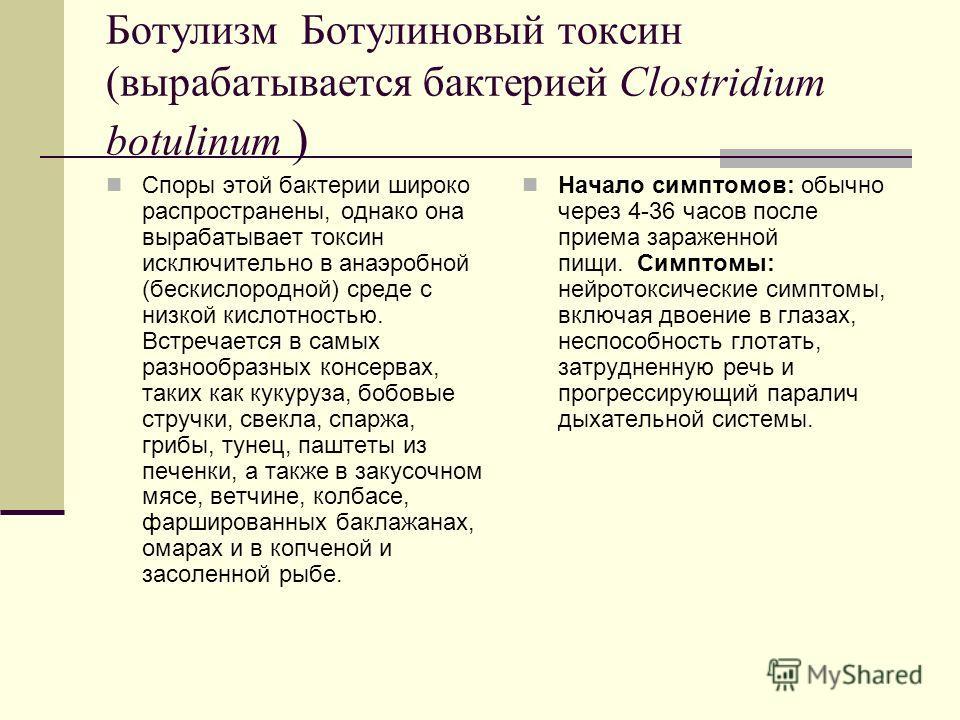 Ботулизм Ботулиновый токсин (вырабатывается бактерией Clostridium botulinum ) Споры этой бактерии широко распространены, однако она вырабатывает токсин исключительно в анаэробной (бескислородной) среде с низкой кислотностью. Встречается в самых разно