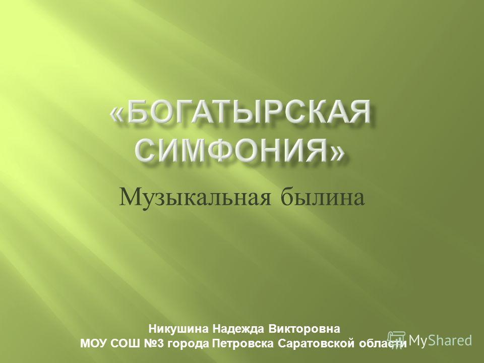 Музыкальная былина Никушина Надежда Викторовна МОУ СОШ 3 города Петровска Саратовской области