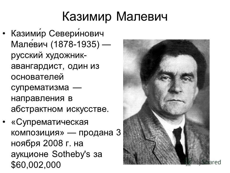 Казимир Малевич Казими́р Севери́нович Мале́вич (1878-1935) русский художник- авангардист, один из основателей супрематизма направления в абстрактном искусстве. «Супрематическая композиция» продана 3 ноября 2008 г. на аукционе Sotheby's за $60,002,000
