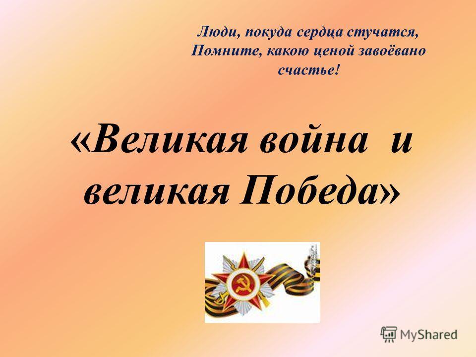 «Великая война и великая Победа» Люди, покуда сердца стучатся, Помните, какою ценой завоёвано счастье!