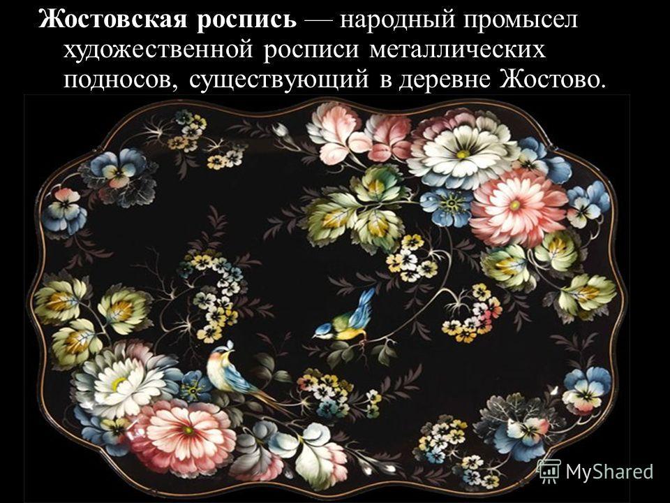 Жостовская роспись народный промысел художественной росписи металлических подносов, существующий в деревне Жостово.