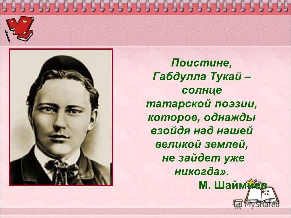 Поистине, Габдулла Тукай – солнце татарской поэзии, которое, однажды взойдя над нашей великой землей, не зайдет уже никогда». М. Шаймиев