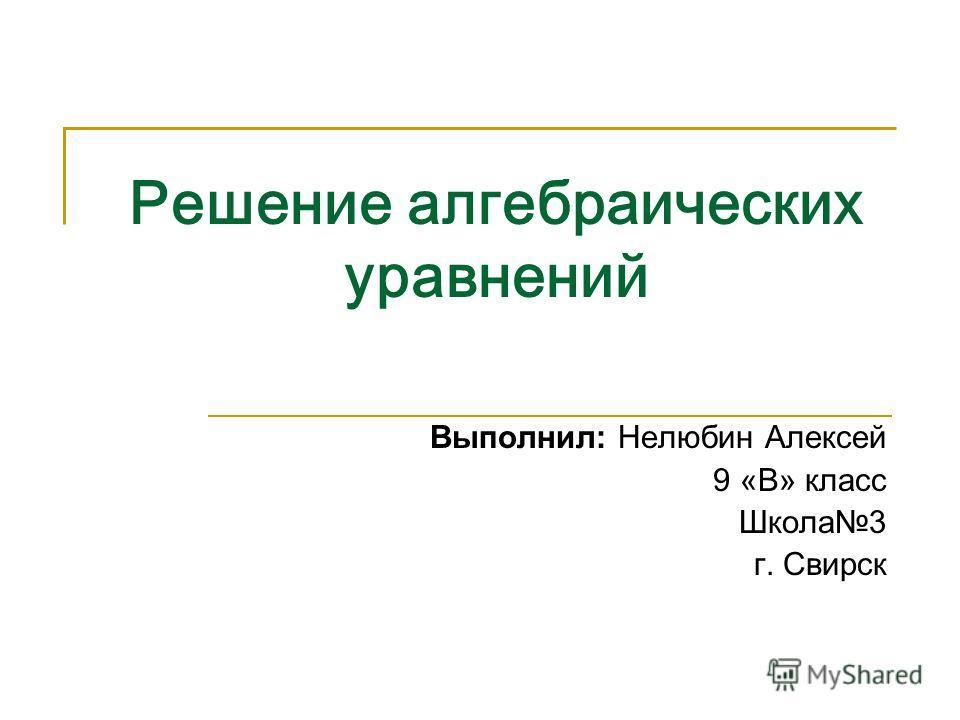 Решение алгебраических уравнений Выполнил: Нелюбин Алексей 9 «В» класс Школа3 г. Свирск
