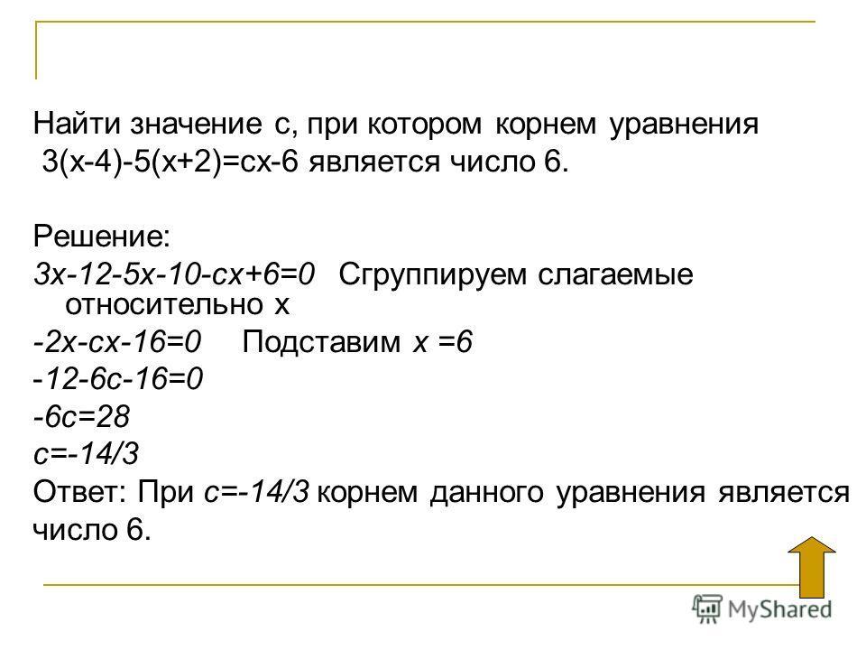 Найти значение с, при котором корнем уравнения 3(х-4)-5(х+2)=сх-6 является число 6. Решение: 3х-12-5х-10-сх+6=0 Сгруппируем слагаемые относительно х -2х-сх-16=0 Подставим х =6 -12-6с-16=0 -6с=28 с=-14/3 Ответ: При с=-14/3 корнем данного уравнения явл