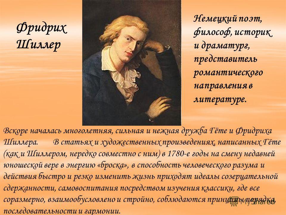Вскоре началась многолетняя, сильная и нежная дружба Гёте и Фридриха Шиллера. В статьях и художественных произведениях, написанных Гёте (как и Шиллером, нередко совместно с ним) в 1780-е годы на смену недавней юношеской вере в энергию «броска», в спо