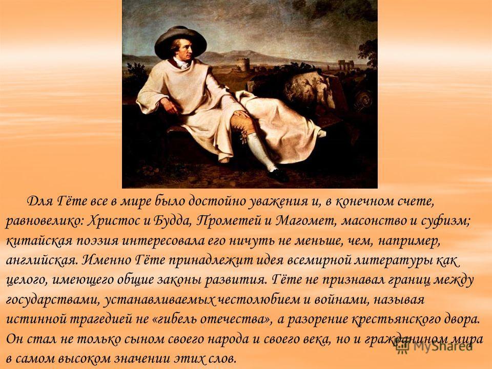 Для Гёте все в мире было достойно уважения и, в конечном счете, равновелико: Христос и Будда, Прометей и Магомет, масонство и суфизм; китайская поэзия интересовала его ничуть не меньше, чем, например, английская. Именно Гёте принадлежит идея всемирно