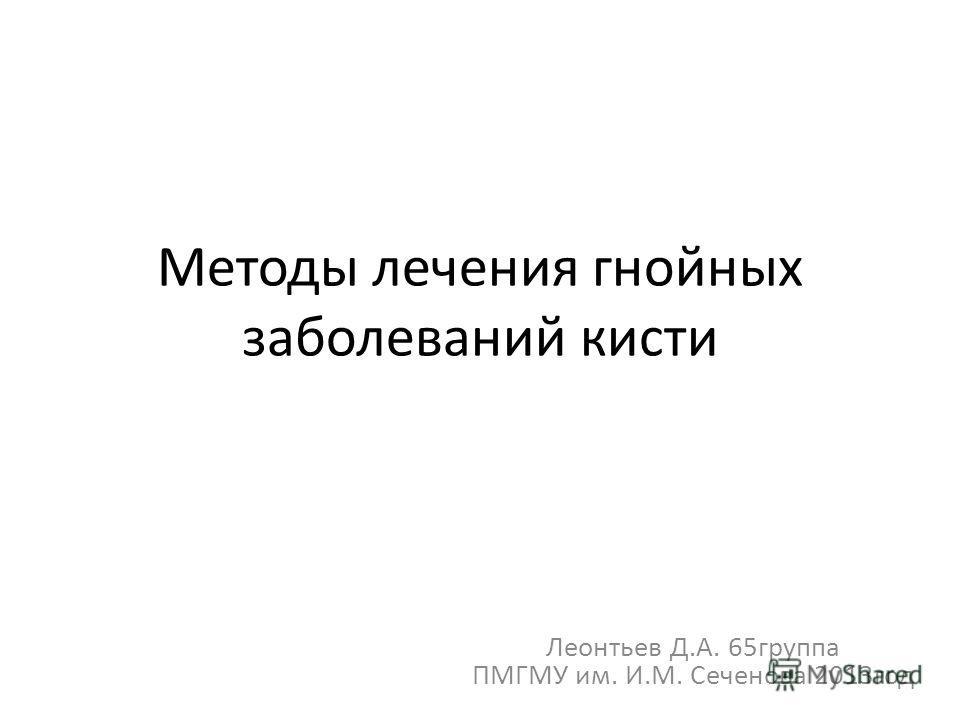 Методы лечения гнойных заболеваний кисти Леонтьев Д.А. 65группа ПМГМУ им. И.М. Сеченова 2013год