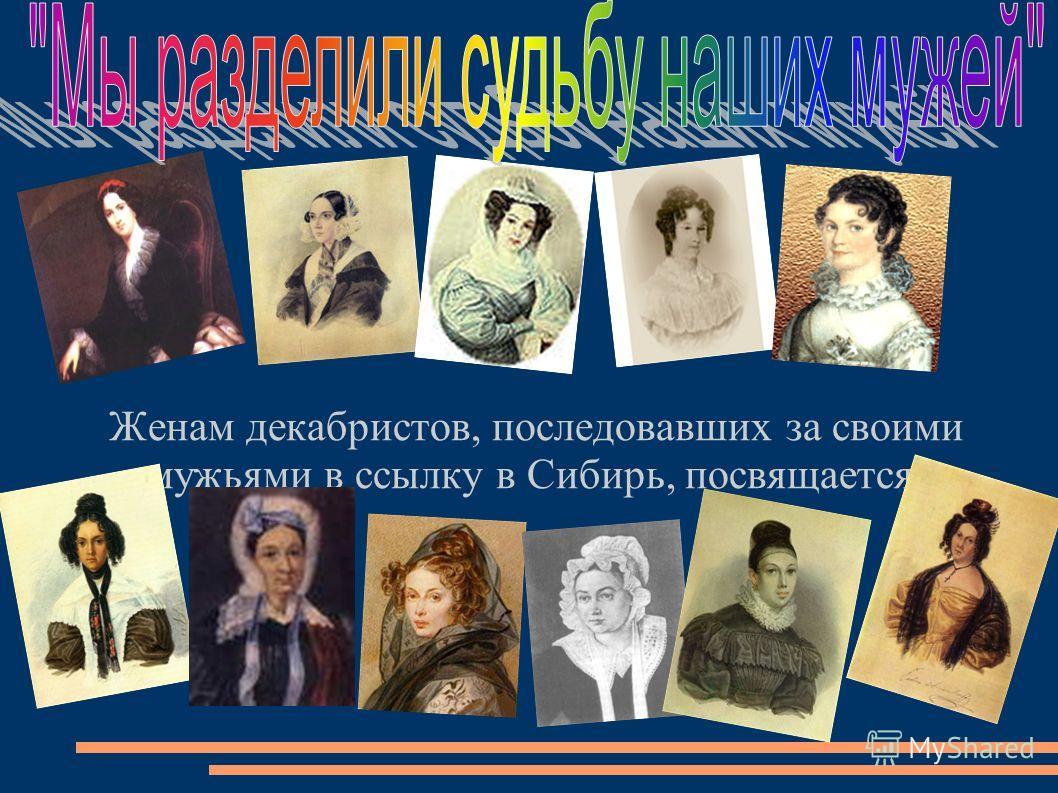 Женам декабристов, последовавших за своими мужьями в ссылку в Сибирь, посвящается: