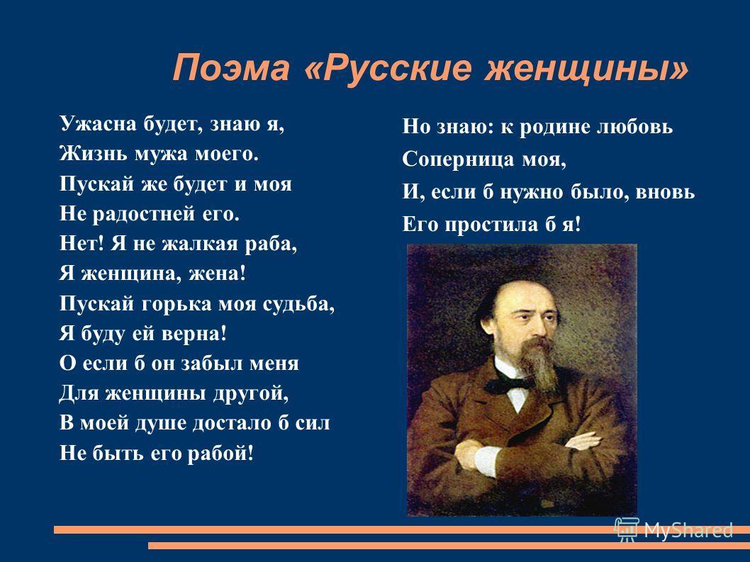 Поэма «Русские женщины» Ужасна будет, знаю я, Жизнь мужа моего. Пускай же будет и моя Не радостней его. Нет! Я не жалкая раба, Я женщина, жена! Пускай горька моя судьба, Я буду ей верна! О если б он забыл меня Для женщины другой, В моей душе достало