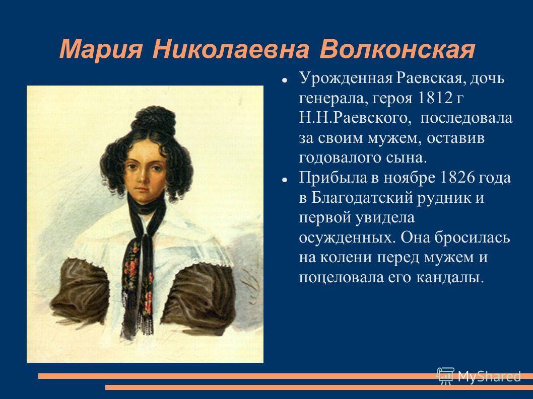 Мария Николаевна Волконская Урожденная Раевская, дочь генерала, героя 1812 г Н.Н.Раевского, последовала за своим мужем, оставив годовалого сына. Прибыла в ноябре 1826 года в Благодатский рудник и первой увидела осужденных. Она бросилась на колени пер