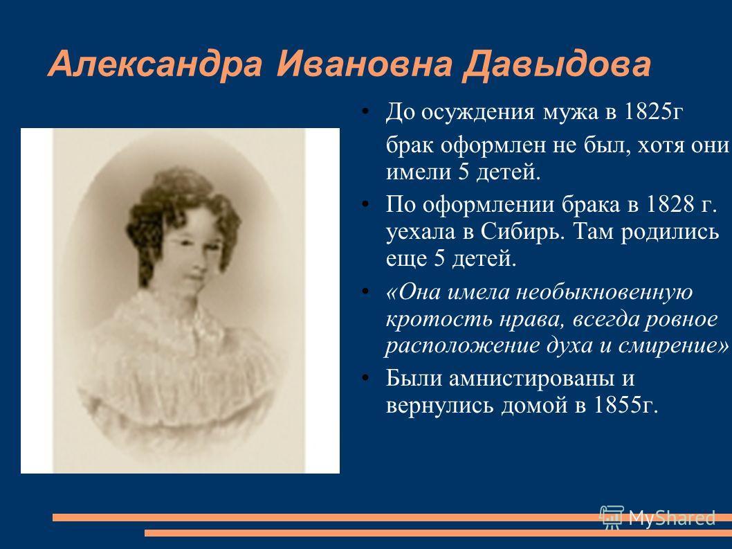 Александра Ивановна Давыдова До осуждения мужа в 1825г брак оформлен не был, хотя они имели 5 детей. По оформлении брака в 1828 г. уехала в Сибирь. Там родились еще 5 детей. «Она имела необыкновенную кротость нрава, всегда ровное расположение духа и