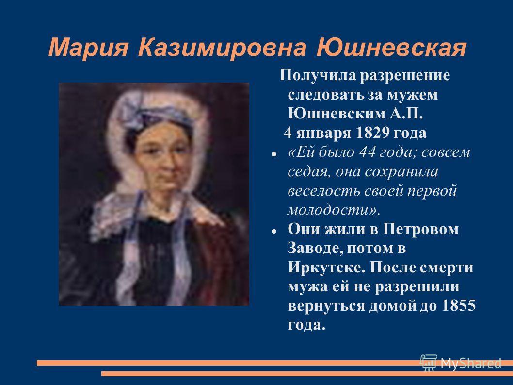 Мария Казимировна Юшневская Получила разрешение следовать за мужем Юшневским А.П. 4 января 1829 года «Ей было 44 года; совсем седая, она сохранила веселость своей первой молодости». Они жили в Петровом Заводе, потом в Иркутске. После смерти мужа ей н