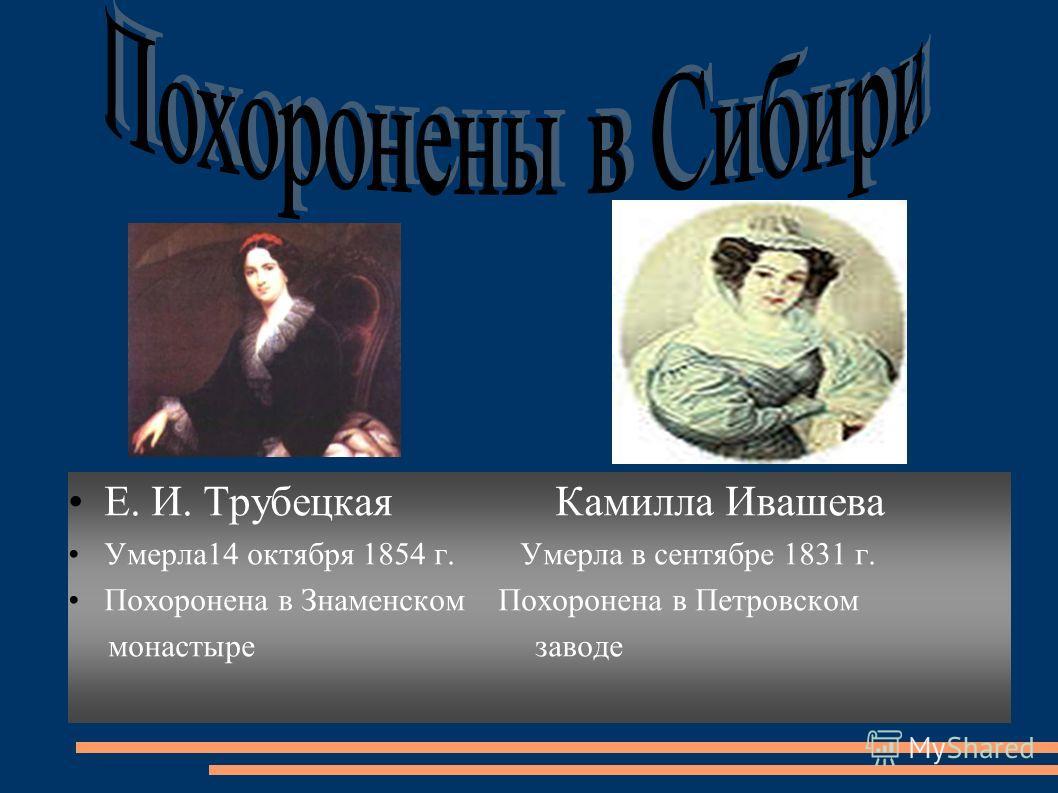 Е. И. Трубецкая Камилла Ивашева Умерла14 октября 1854 г. Умерла в сентябре 1831 г. Похоронена в Знаменском Похоронена в Петровском монастыре заводе