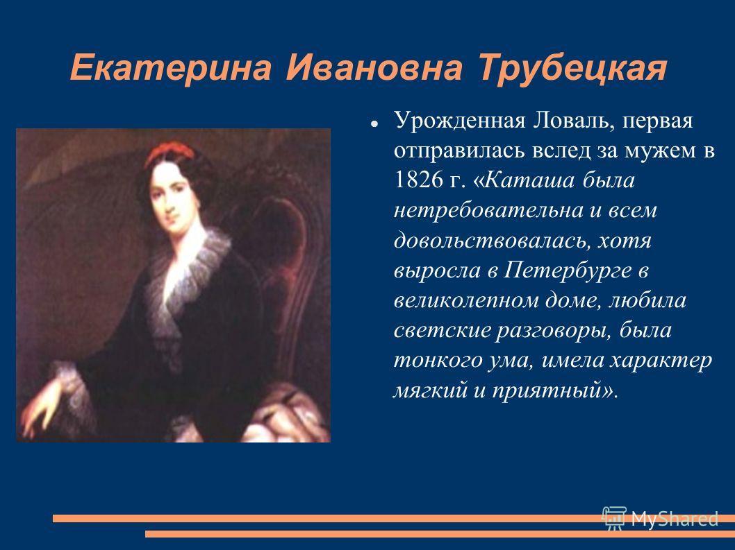 Екатерина Ивановна Трубецкая Урожденная Ловаль, первая отправилась вслед за мужем в 1826 г. «Каташа была нетребовательна и всем довольствовалась, хотя выросла в Петербурге в великолепном доме, любила светские разговоры, была тонкого ума, имела характ