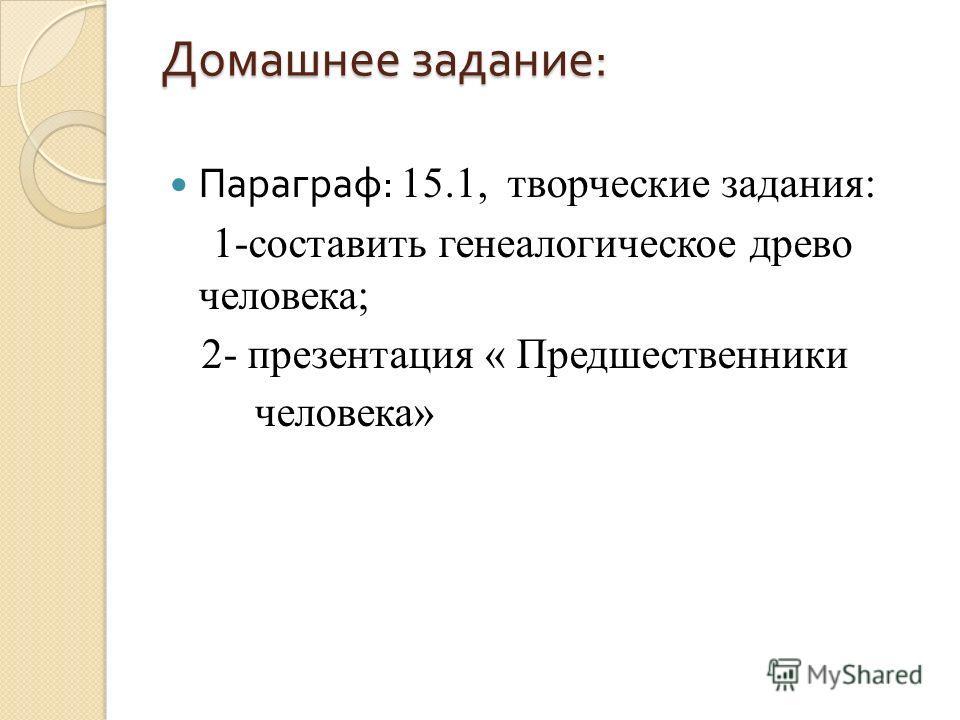 Домашнее задание : Параграф : 15.1, творческие задания: 1-составить генеалогическое древо человека; 2- презентация « Предшественники человека»