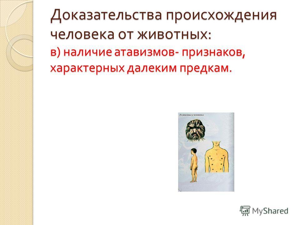 Доказательства происхождения человека от животных : в ) наличие атавизмов - признаков, характерных далеким предкам.