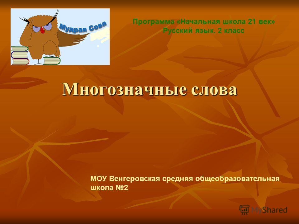 Многозначные слова Программа «Начальная школа 21 век» Русский язык. 2 класс МОУ Венгеровская средняя общеобразовательная школа 2