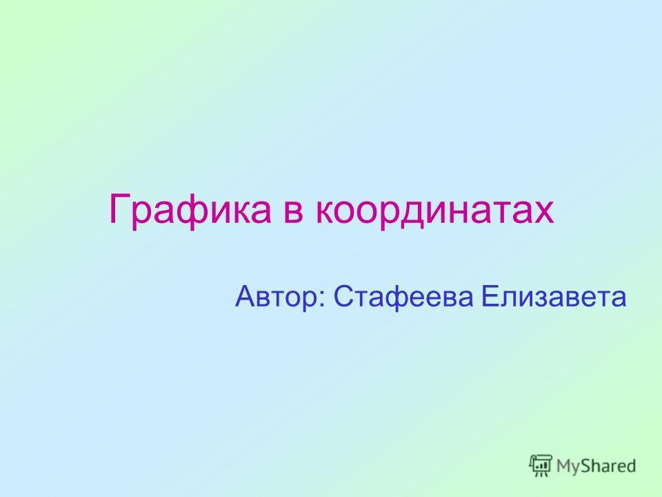 Графика в координатах Автор: Стафеева Елизавета