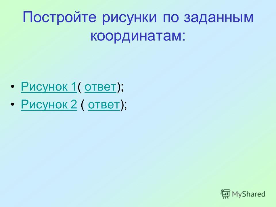 Постройте рисунки по заданным координатам: Рисунок 1( ответ);Рисунок 1ответ Рисунок 2 ( ответ);Рисунок 2ответ