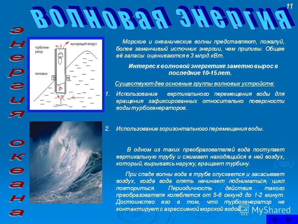 Морские и океанические волны представляют, пожалуй, более заманчивый источник энергии, чем приливы. Общее её запасы оцениваются в 3 млрд.кВт. Интерес к волновой энергетике заметно вырос в последние 10-15 лет. Существуют две основные группы волновых у