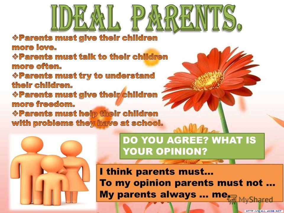 DO YOU AGREE? WHAT IS YOUR OPINION? I think parents must… To my opinion parents must not … My parents always … me.
