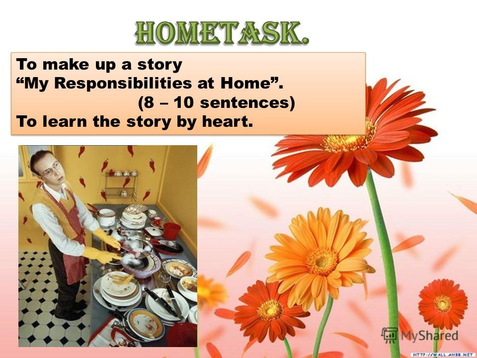 To make up a story My Responsibilities at Home. (8 – 10 sentences) To learn the story by heart. To make up a story My Responsibilities at Home. (8 – 10 sentences) To learn the story by heart.