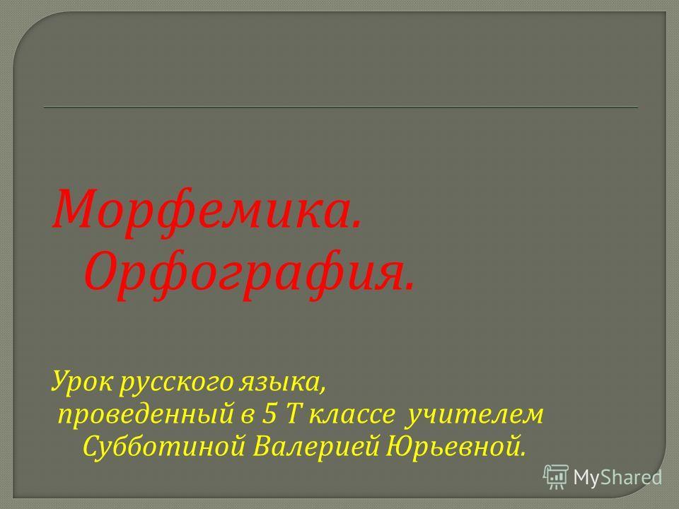 Морфемика. Орфография. Урок русского языка, проведенный в 5 Т классе учителем Субботиной Валерией Юрьевной.