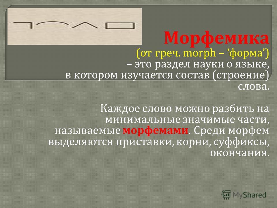 Морфемика ( от греч. morph – форма ) – это раздел науки о языке, в котором изучается состав ( строение ) слова. Каждое слово можно разбить на минимальные значимые части, называемые морфемами. Среди морфем выделяются приставки, корни, суффиксы, оконча