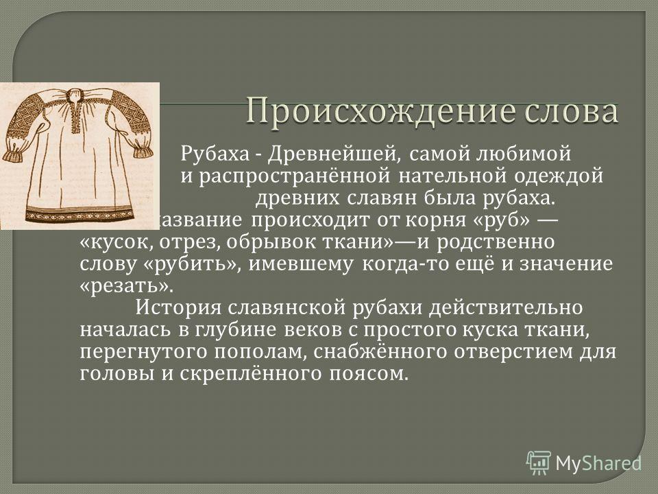 Рубаха - Древнейшей, самой любимой и распространённой нательной одеждой древних славян была рубаха. Её название происходит от корня « руб » « кусок, отрез, обрывок ткани » и родственно слову « рубить », имевшему когда - то ещё и значение « резать ».
