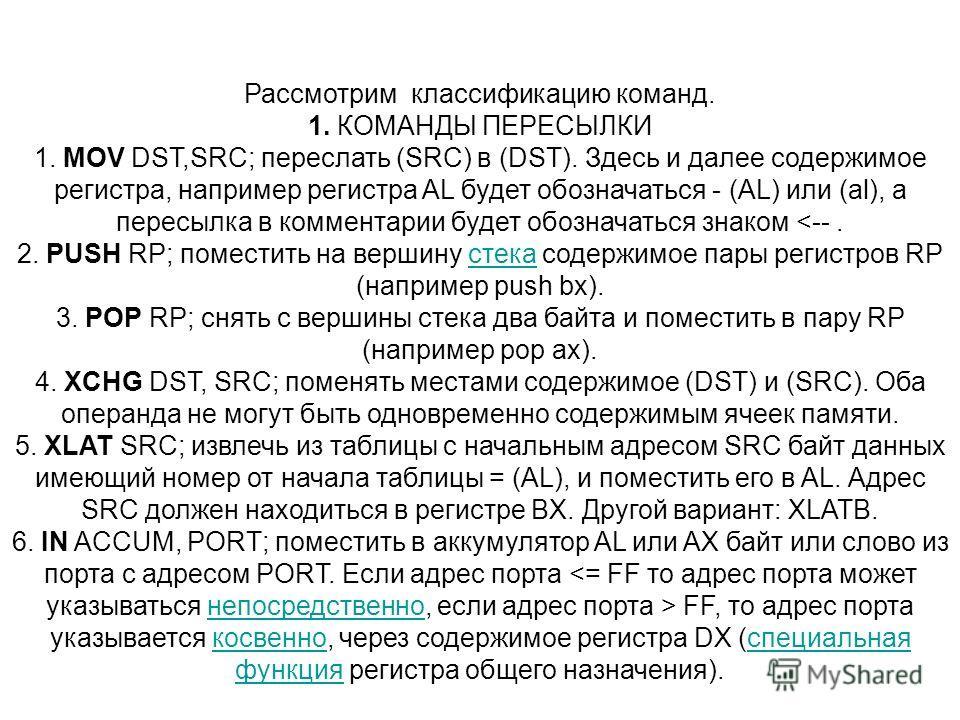 Рассмотрим классификацию команд. 1. КОМАНДЫ ПЕРЕСЫЛКИ 1. MOV DST,SRC; переслать (SRC) в (DST). Здесь и далее содержимое регистра, например регистра AL будет обозначаться - (AL) или (al), а пересылка в комментарии будет обозначаться знаком