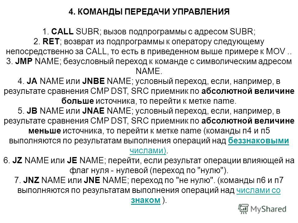4. КОМАНДЫ ПЕРЕДАЧИ УПРАВЛЕНИЯ 1. CALL SUBR; вызов подпрограммы с адресом SUBR; 2. RET; возврат из подпрограммы к оператору следующему непосредственно за CALL, то есть в приведенном выше примере к MOV.. 3. JMP NAME; безусловный переход к команде с си
