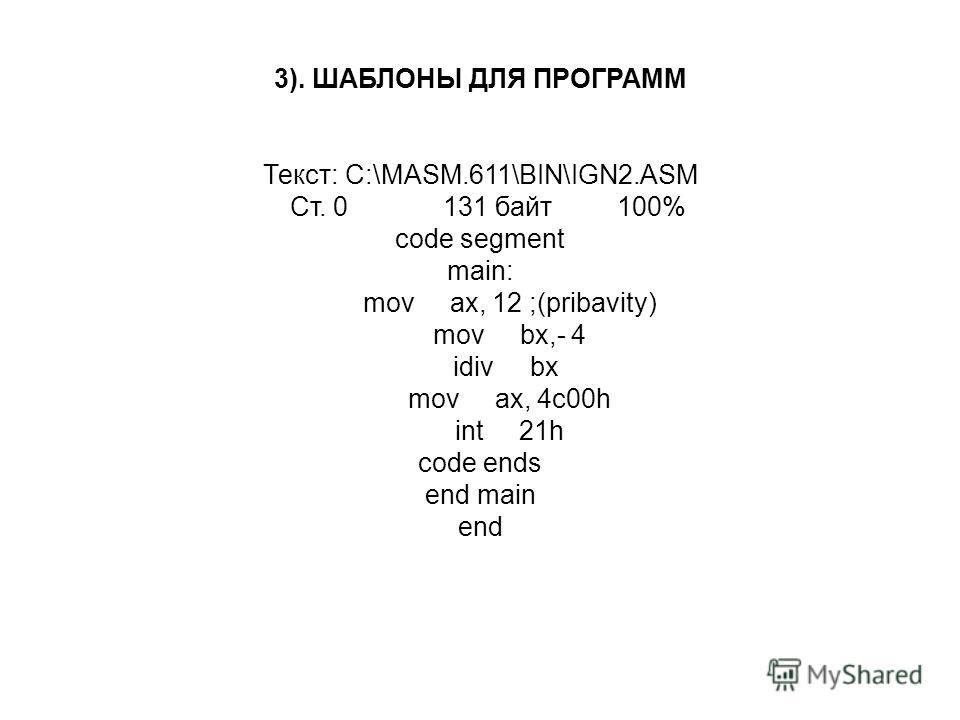 3). ШАБЛОНЫ ДЛЯ ПРОГРАМM Текст: C:\MASM.611\BIN\IGN2.ASM Ст. 0 131 байт 100% code segment main: mov ax, 12 ;(pribavity) mov bx,- 4 idiv bx mov ax, 4c00h int 21h code ends end main end