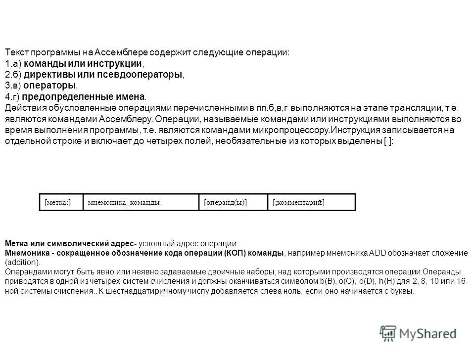 Текст программы на Ассемблере содержит следующие операции: 1.а) команды или инструкции, 2.б) директивы или псевдооператоры, 3.в) операторы, 4.г) предопределенные имена. Действия обусловленные операциями перечисленными в пп.б,в,г выполняются на этапе