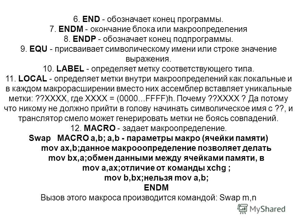 6. END - обозначает конец программы. 7. ENDM - окончание блока или макроопределения 8. ENDP - обозначает конец подпрограммы. 9. EQU - присваивает символическому имени или строке значение выражения. 10. LABEL - определяет метку соответствующего типа.