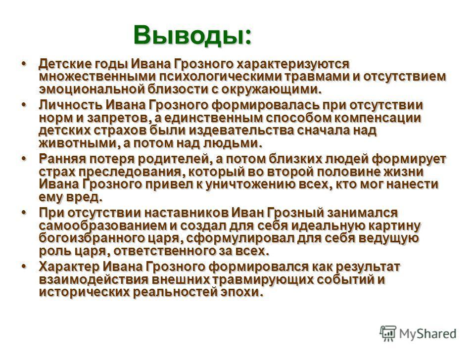 Выводы : Детские годы Ивана Грозного характеризуются множественными психологическими травмами и отсутствием эмоциональной близости с окружающими. Детские годы Ивана Грозного характеризуются множественными психологическими травмами и отсутствием эмоци