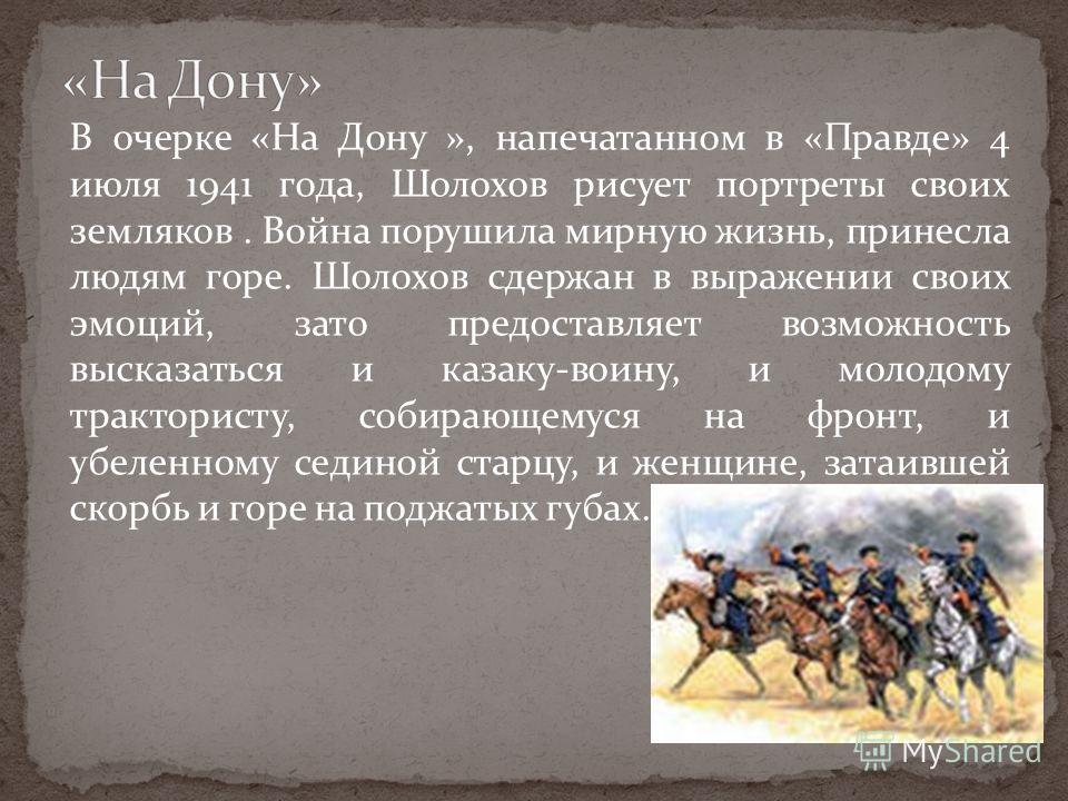 В очерке «На Дону », напечатанном в «Правде» 4 июля 1941 года, Шолохов рисует портреты своих земляков. Война порушила мирную жизнь, принесла людям горе. Шолохов сдержан в выражении своих эмоций, зато предоставляет возможность высказаться и казаку-вои