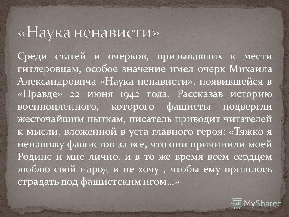 Среди статей и очерков, призывавших к мести гитлеровцам, особое значение имел очерк Михаила Александровича «Наука ненависти», появившейся в «Правде» 22 июня 1942 года. Рассказав историю военнопленного, которого фашисты подвергли жесточайшим пыткам, п