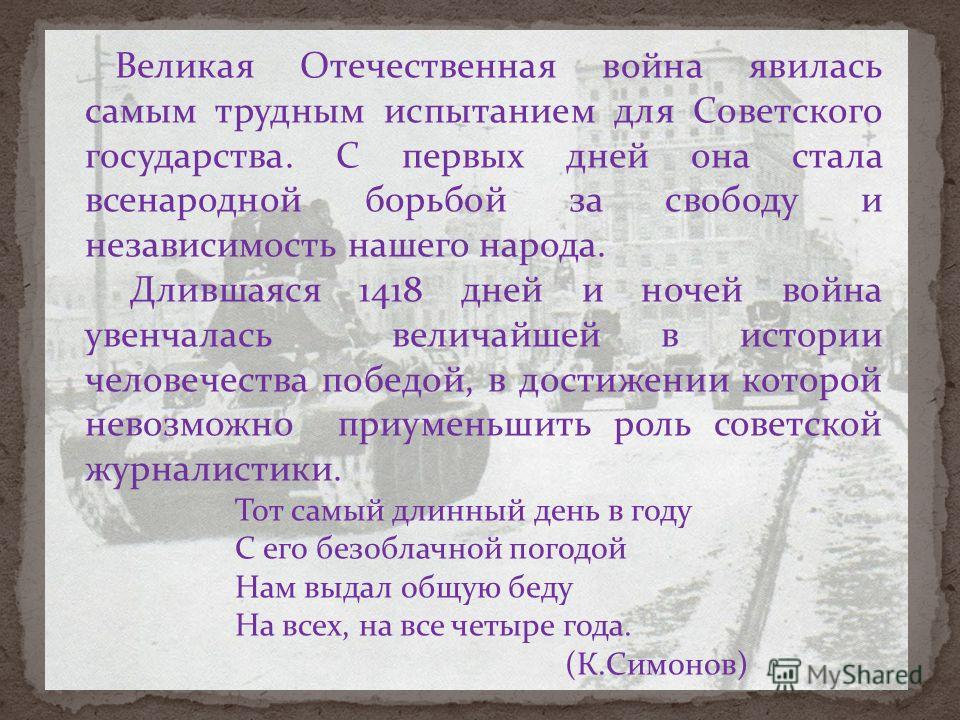 Великая Отечественная война явилась самым трудным испытанием для Советского государства. С первых дней она стала всенародной борьбой за свободу и независимость нашего народа. Длившаяся 1418 дней и ночей война увенчалась величайшей в истории человечес
