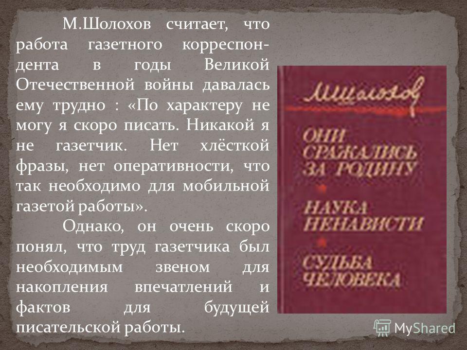 М.Шолохов считает, что работа газетного корреспон- дента в годы Великой Отечественной войны давалась ему трудно : «По характеру не могу я скоро писать. Никакой я не газетчик. Нет хлёсткой фразы, нет оперативности, что так необходимо для мобильной газ