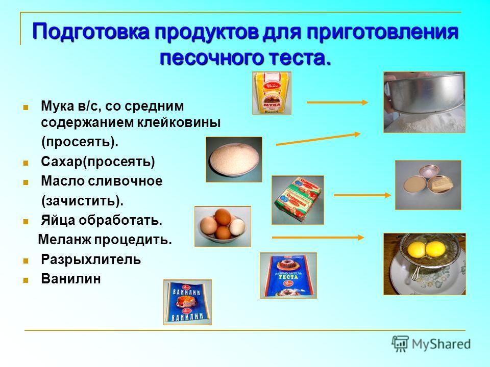 Подготовка продуктов для приготовления песочного теста. Мука в/с, со средним содержанием клейковины (просеять). Сахар(просеять) Масло сливочное (зачистить). Яйца обработать. Меланж процедить. Разрыхлитель Ванилин