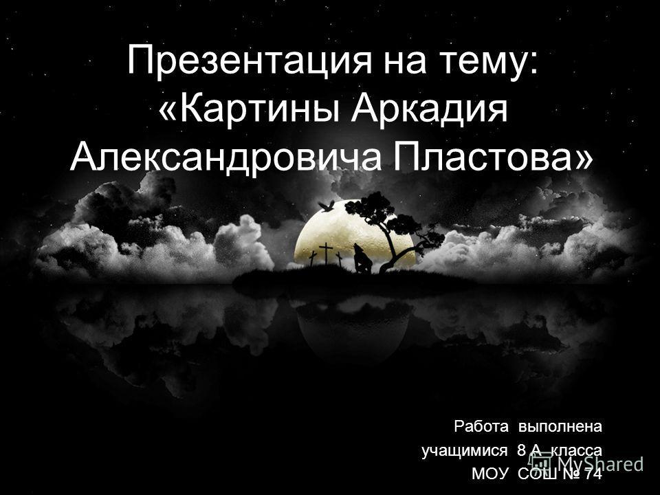 Презентация на тему: «Картины Аркадия Александровича Пластова» Работа выполнена учащимися 8 А класса МОУ СОШ 74