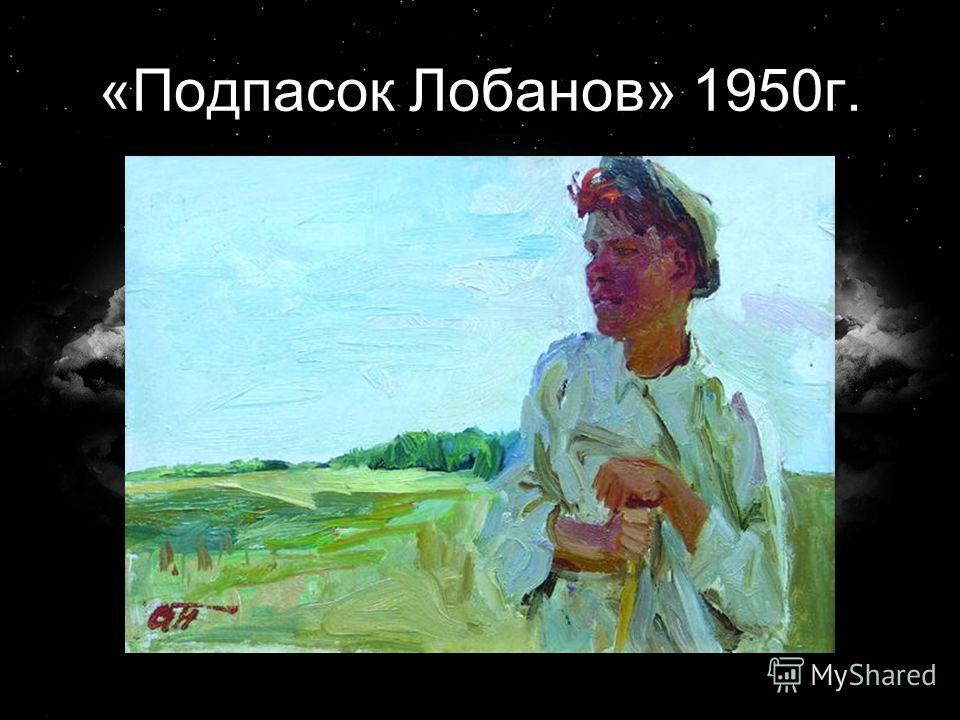 «Подпасок Лобанов» 1950г.