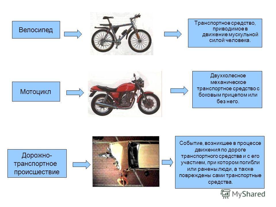 Велосипед Транспортное средство, приводимое в движение мускульной силой человека. Мотоцикл Двухколесное механическое транспортное средство с боковым прицепом или без него. Дорожно- транспортное происшествие Событие, возникшее в процессе движения по д
