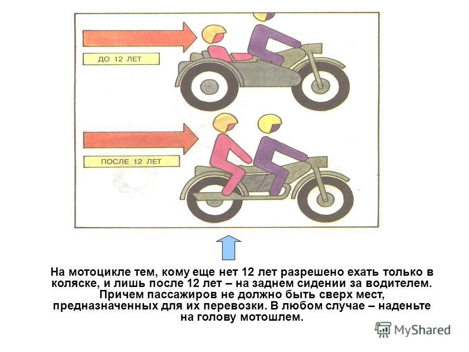 На мотоцикле тем, кому еще нет 12 лет разрешено ехать только в коляске, и лишь после 12 лет – на заднем сидении за водителем. Причем пассажиров не должно быть сверх мест, предназначенных для их перевозки. В любом случае – наденьте на голову мотошлем.