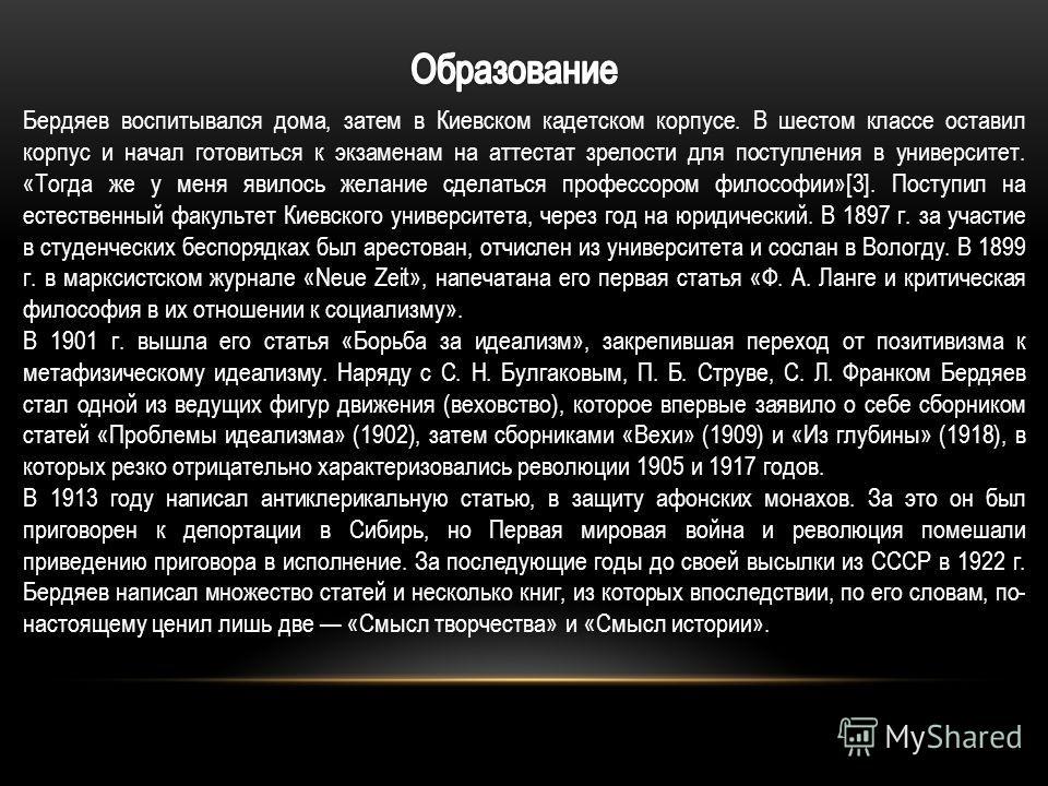 Бердяев воспитывался дома, затем в Киевском кадетском корпусе. В шестом классе оставил корпус и начал готовиться к экзаменам на аттестат зрелости для поступления в университет. «Тогда же у меня явилось желание сделаться профессором философии»[3]. Пос