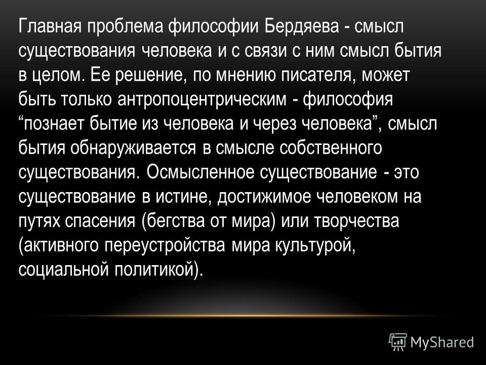 Главная проблема философии Бердяева - смысл существования человека и с связи с ним смысл бытия в целом. Ее решение, по мнению писателя, может быть только антропоцентрическим - философия познает бытие из человека и через человека, смысл бытия обнаружи