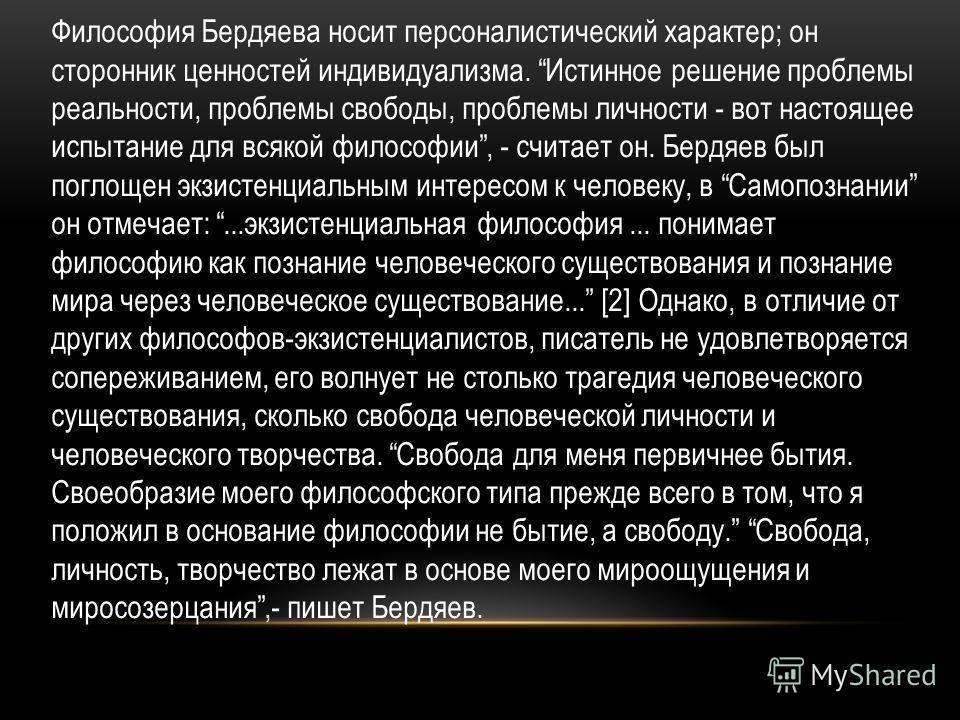 Философия Бердяева носит персоналистический характер; он сторонник ценностей индивидуализма. Истинное решение проблемы реальности, проблемы свободы, проблемы личности - вот настоящее испытание для всякой философии, - считает он. Бердяев был поглощен